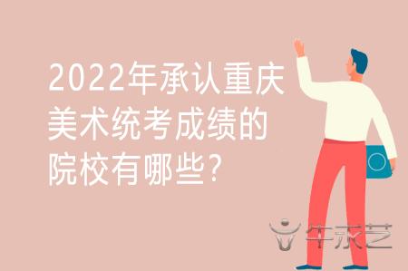 2022年承认重庆美术统考成绩的院校有哪些?