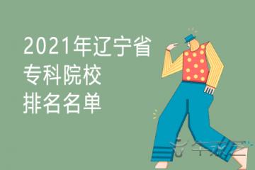 2021年辽宁省专科院校排名名单