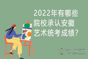 2022年有哪些院校承认安徽艺术统考成绩?