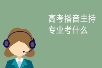 高考播音主持专业考什么 需要注意什么