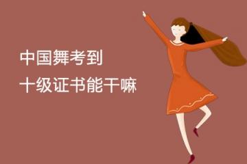 中国舞考到十级证书能干嘛 有什么作用