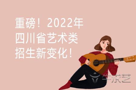 重磅!2022年四川省艺术类招生新变化!