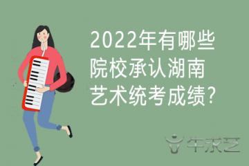 2022年有哪些院校承认湖南艺术统考成绩?