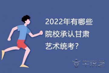 2022年有哪些院校承认甘肃艺术统考?