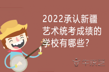 2022承认新疆艺术统考成绩的学校有哪些?
