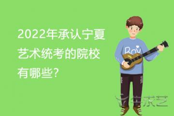 2022年承认宁夏艺术统考的院校有哪些?