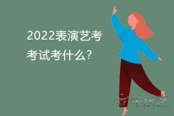 2022表演艺考考试考什么?