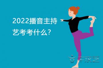 2022播音主持艺考考什么?