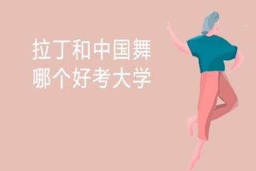 拉丁和中国舞哪个好考大学 哪个好学