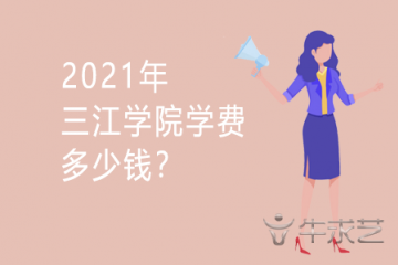2021年三江学院学费多少钱?