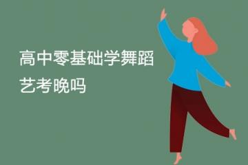 高中零基础学舞蹈艺考晚吗 还能考过吗