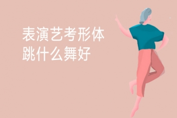 表演艺考形体跳什么舞好 考试难不难