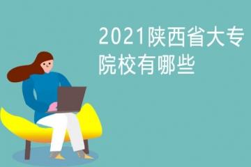 2021陕西省大专院校有哪些 高职专科学校排名