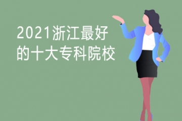2021浙江最好的十大专科院校 大专最好的学校有哪些