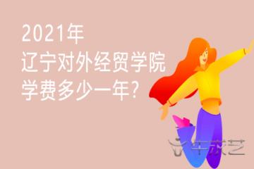 2021年辽宁对外经贸学院学费多少一年?