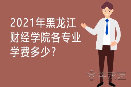2021年黑龙江财经学院各专业学费多少?