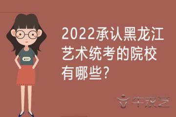 2022承认黑龙江艺术统考的院校有哪些?
