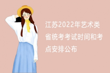 江苏2022年艺术类省统考考试时间和考点安排公布
