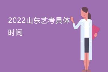 2022山东艺考具体时间 艺术生什么时候艺考