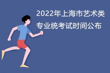 【必看】2022年上海市艺术类专业统考试时间公布