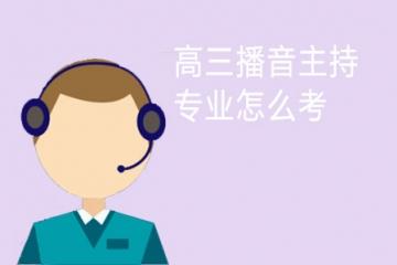 高三播音主持专业怎么考 考试内容有哪些