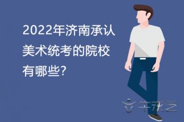 2022年济南承认美术统考的院校有哪些?