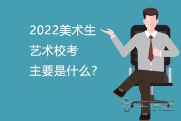 2022美术生艺术校考主要是什么?