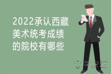 2022承认西藏美术统考成绩的院校有哪些