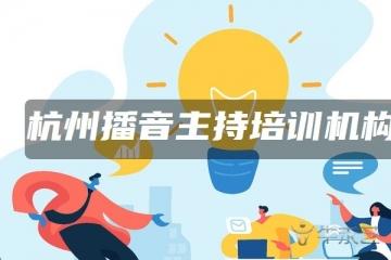 杭州播音主持培训机构排行榜 哪个机构好