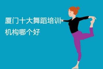 厦门十大舞蹈培训机构哪个好 厦门舞蹈培训机构推荐