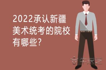 2022承认新疆美术统考的院校有哪些?