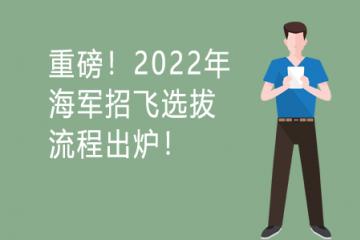 重磅!2022年海军招飞选拔流程出炉!