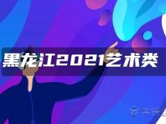 黑龙江2021艺术类高职(专科)批A段音乐学类录取结束院校名单(三)