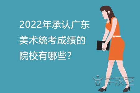 2022年承认广东美术统考成绩的院校有哪些?