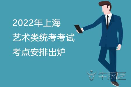 2022年上海艺术类统考考试考点安排出炉