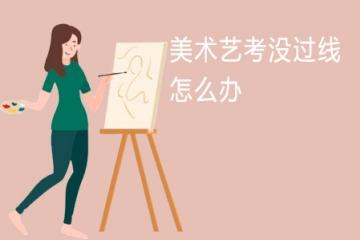 美术艺考没过线怎么办 解决办法有哪些