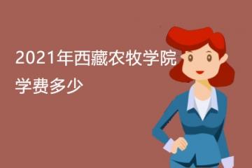 2021年西藏农牧学院学费多少及收费标准
