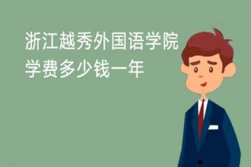 2021年浙江越秀外国语学院学费多少钱一年