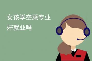 女孩学空乘专业好就业吗