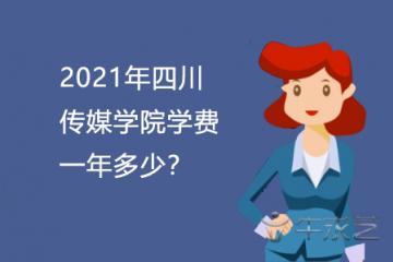 2021年四川传媒学院学费一年多少?