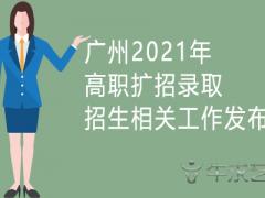 广州2021年高职扩招录取招生相关工作发布