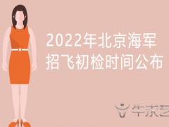 2022年北京海军招飞初检时间公布