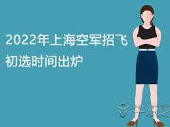 2022年上海空军招飞初选时间出炉