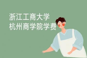 2021年浙江工商大学杭州商学院学费多少一年 住宿费明细