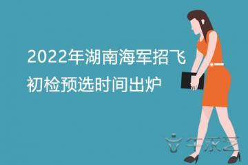 2022年湖南海军招飞初检预选时间出炉