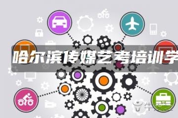 哈尔滨传媒艺考培训学校排名 哪个学校好
