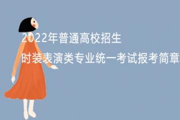 浙江:2022年普通高校招生时装表演类专业统一考试报考简章