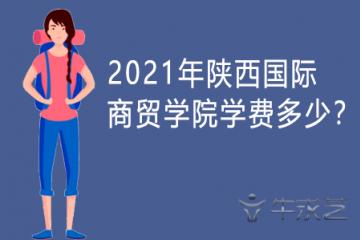 2021年陕西国际商贸学院学费多少?