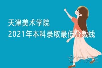 天津美术学院2021年本科录取最低分数线
