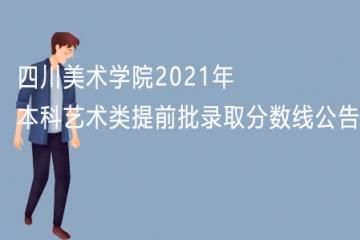 四川美术学院2021年本科艺术类提前批录取分数线公告